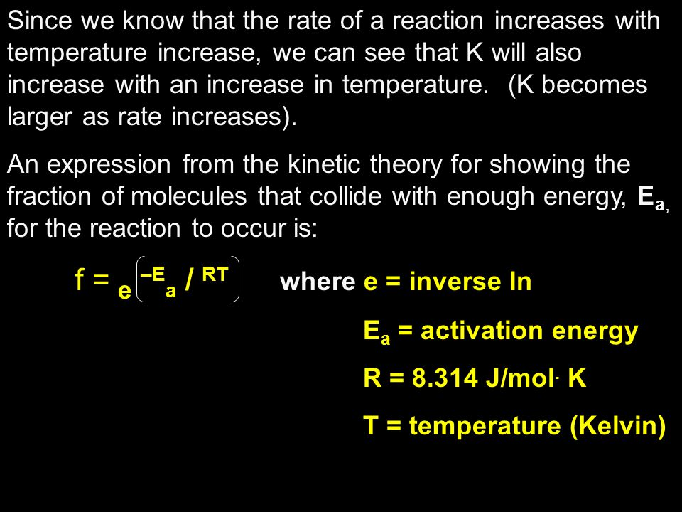 Since we know that the rate of a reaction increases with temperature increase, we can see that K will also increase with an increase in temperature. (K becomes larger as rate increases).