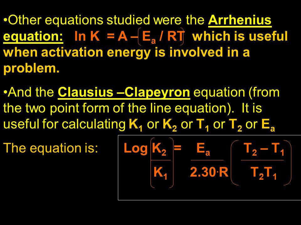 Other equations studied were the Arrhenius equation: ln K = A – Ea / RT which is useful when activation energy is involved in a problem.