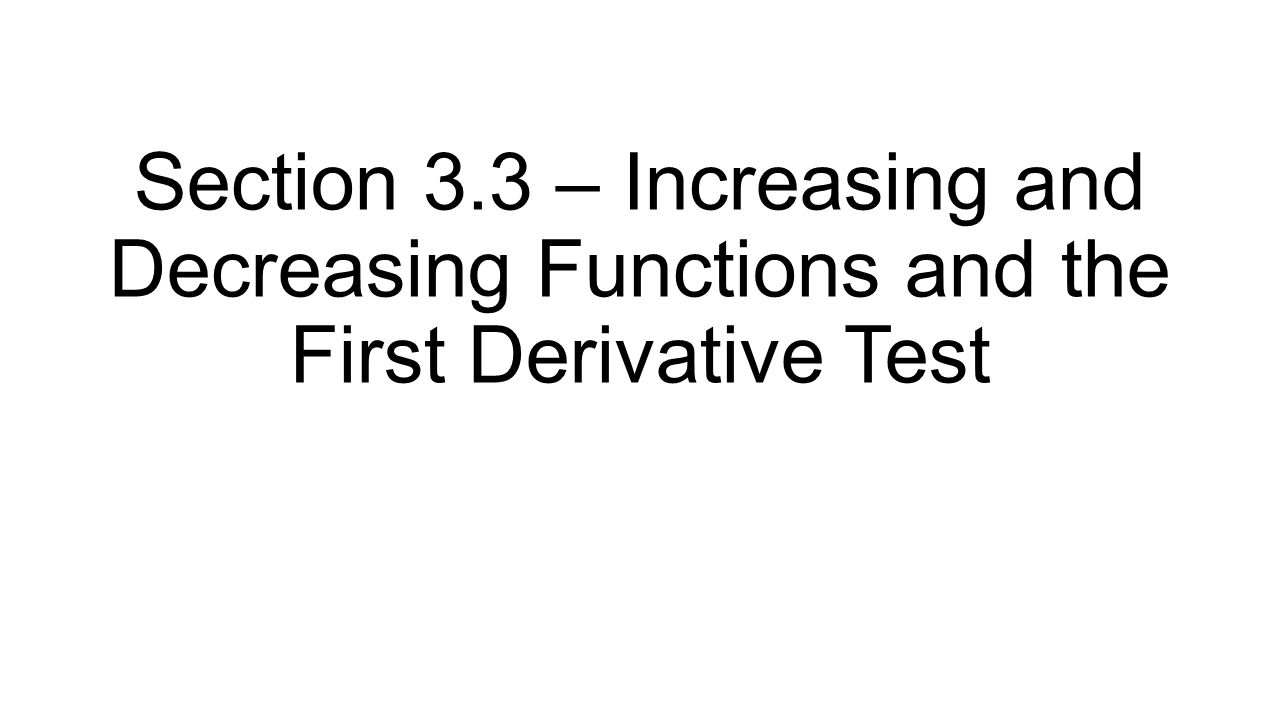 Section 3.3 – Increasing and Decreasing Functions and the First Derivative Test