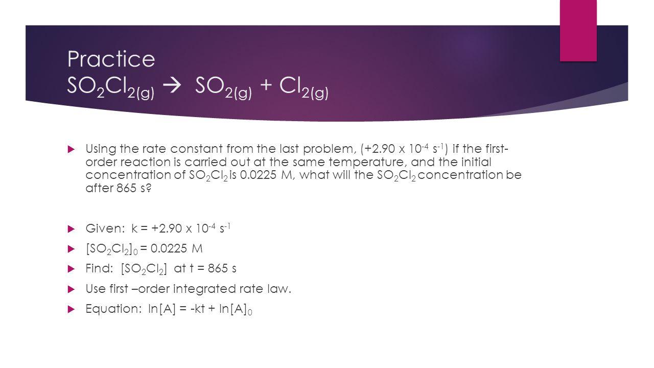 Practice SO2Cl2(g)  SO2(g) + Cl2(g)