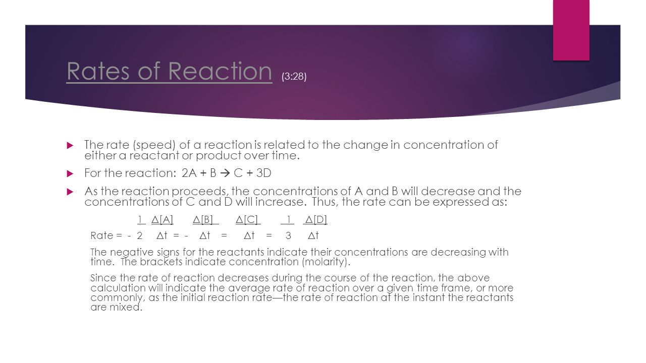Rates of Reaction (3:28) The rate (speed) of a reaction is related to the change in concentration of either a reactant or product over time.