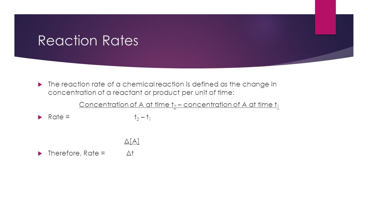 Reaction Rates The reaction rate of a chemical reaction is defined as the change in concentration of a reactant or product per unit of time: