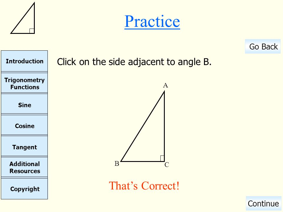 Practice Click on the side adjacent to angle B. A B C That's Correct!
