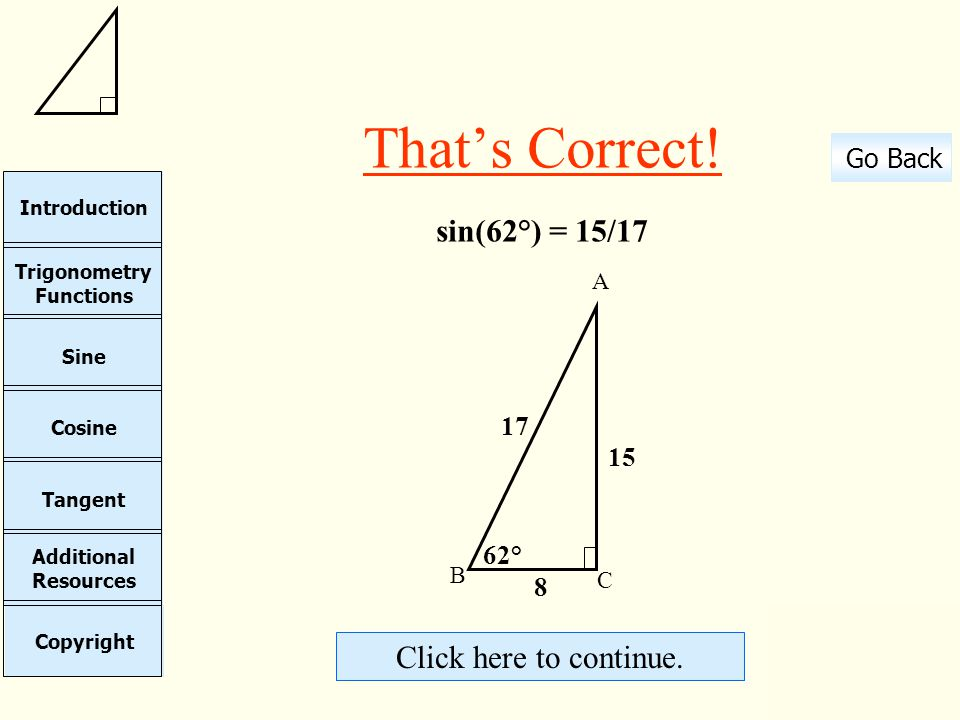 That's Correct! sin(62°) = 15/17 Click here to continue. 17 15 62° 8 A