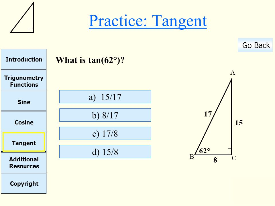 Practice: Tangent What is tan(62°) a) 15/17 b) 8/17 c) 17/8 d) 15/8
