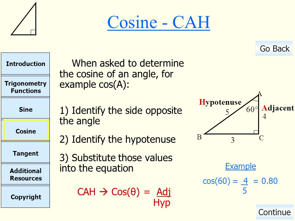 Cosine - CAH When asked to determine the cosine of an angle, for example cos(A): Identify the side opposite the angle.