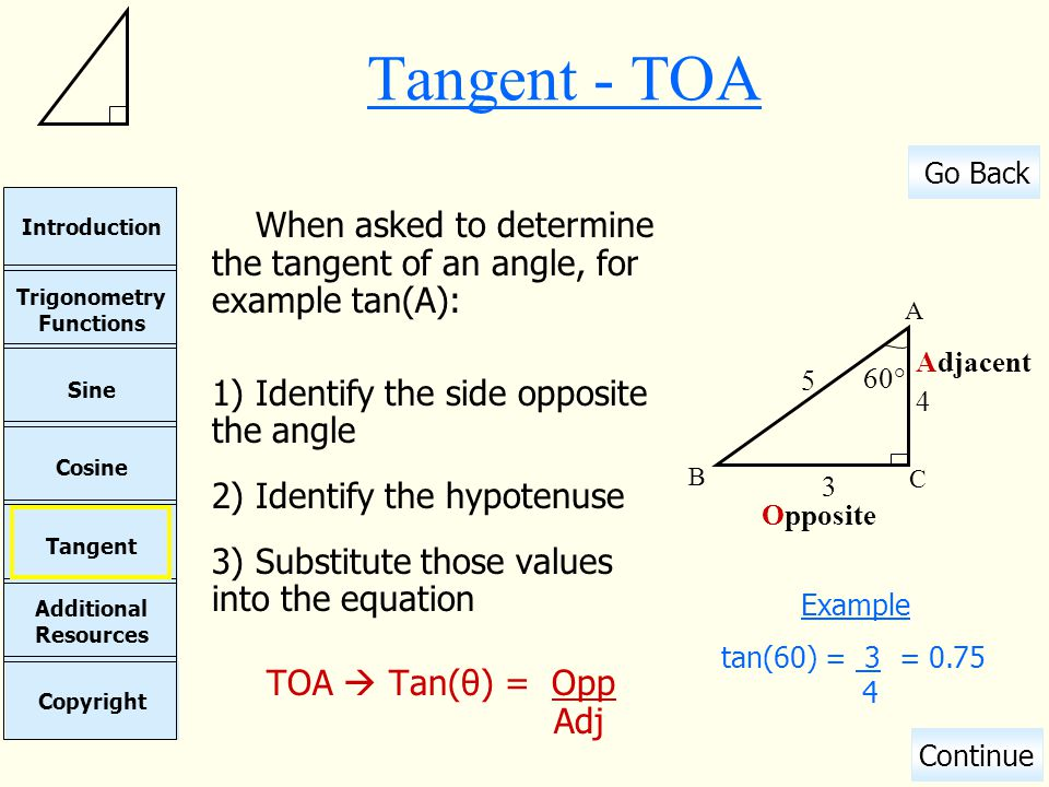 Tangent - TOA When asked to determine the tangent of an angle, for example tan(A): Identify the side opposite the angle.