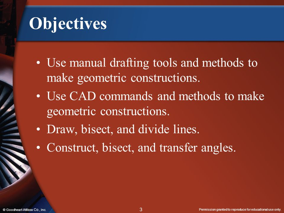 Objectives Use manual drafting tools and methods to make geometric constructions. Use CAD commands and methods to make geometric constructions.