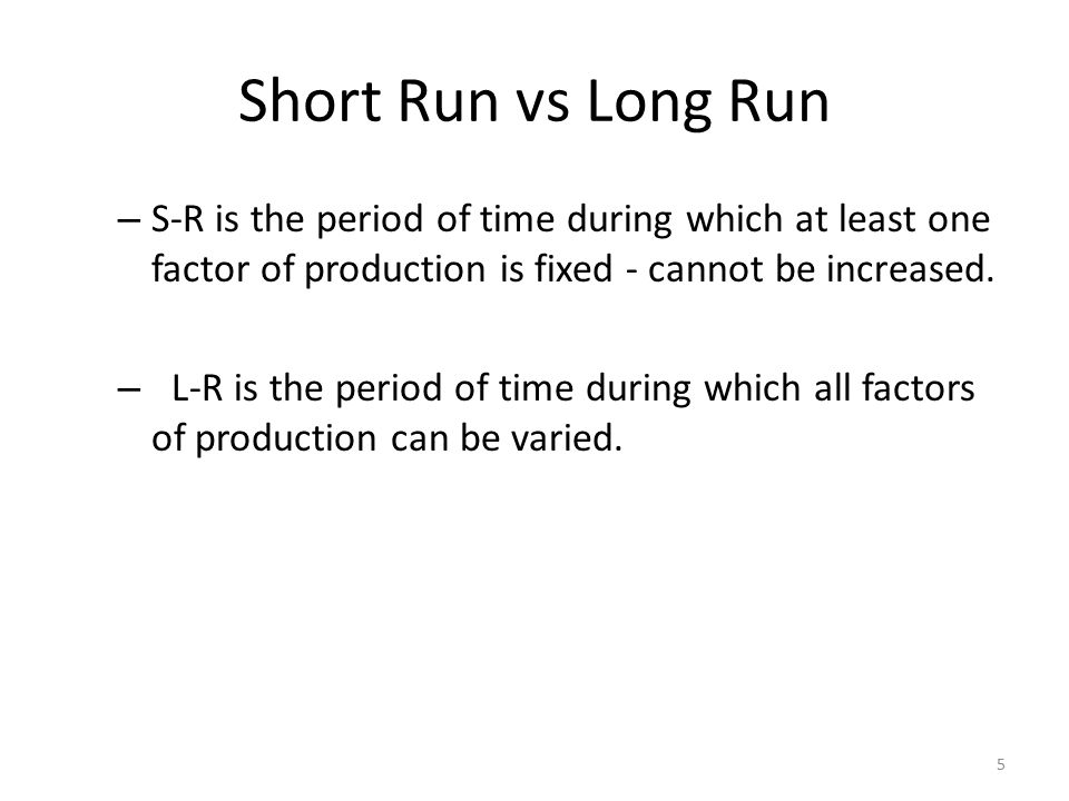 Short Run vs Long Run S-R is the period of time during which at least one factor of production is fixed - cannot be increased.