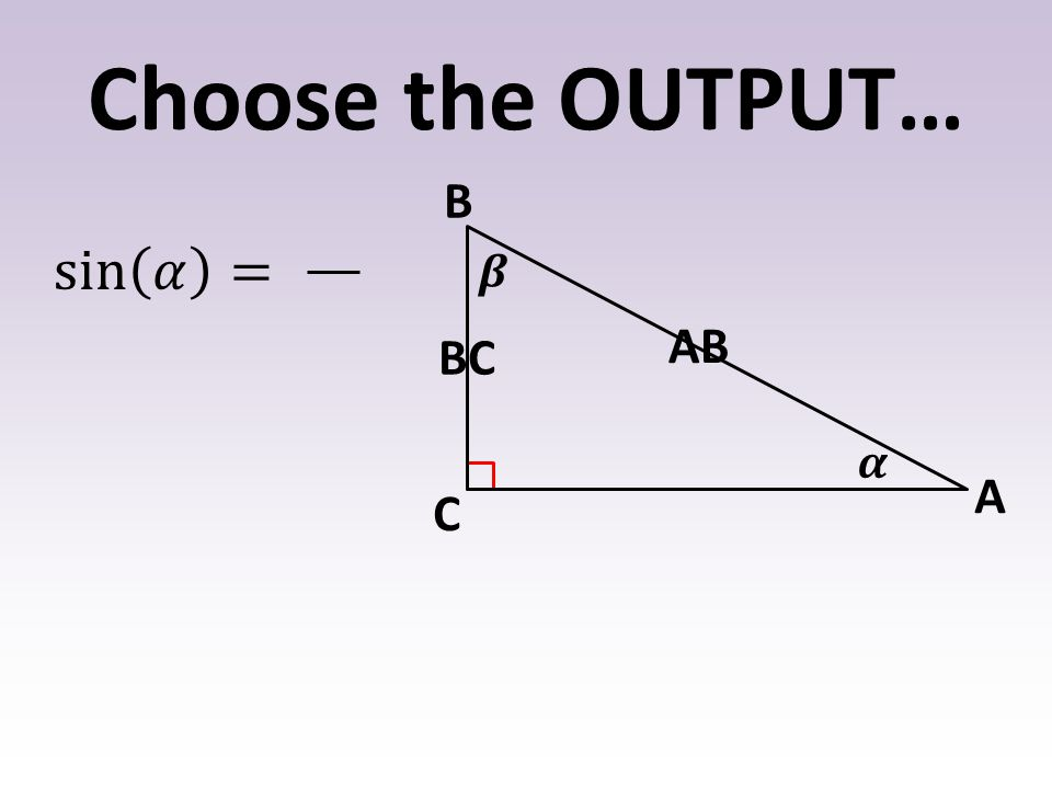 Choose the OUTPUT… 𝜶 𝜷 B A C sin 𝛼 = AB BC