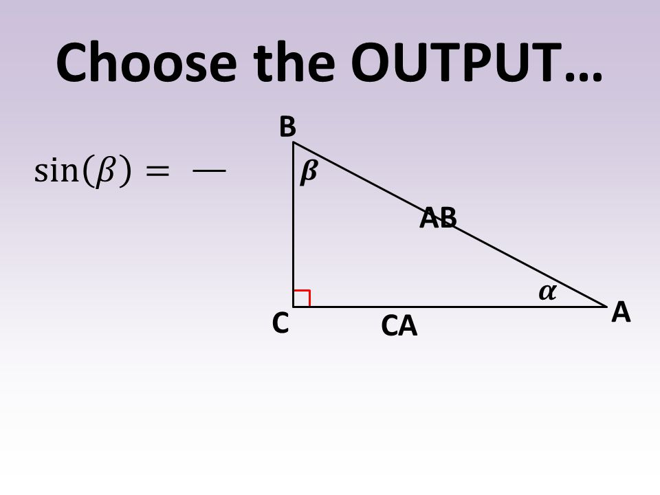 Choose the OUTPUT… 𝜶 𝜷 B A C sin 𝛽 = AB CA