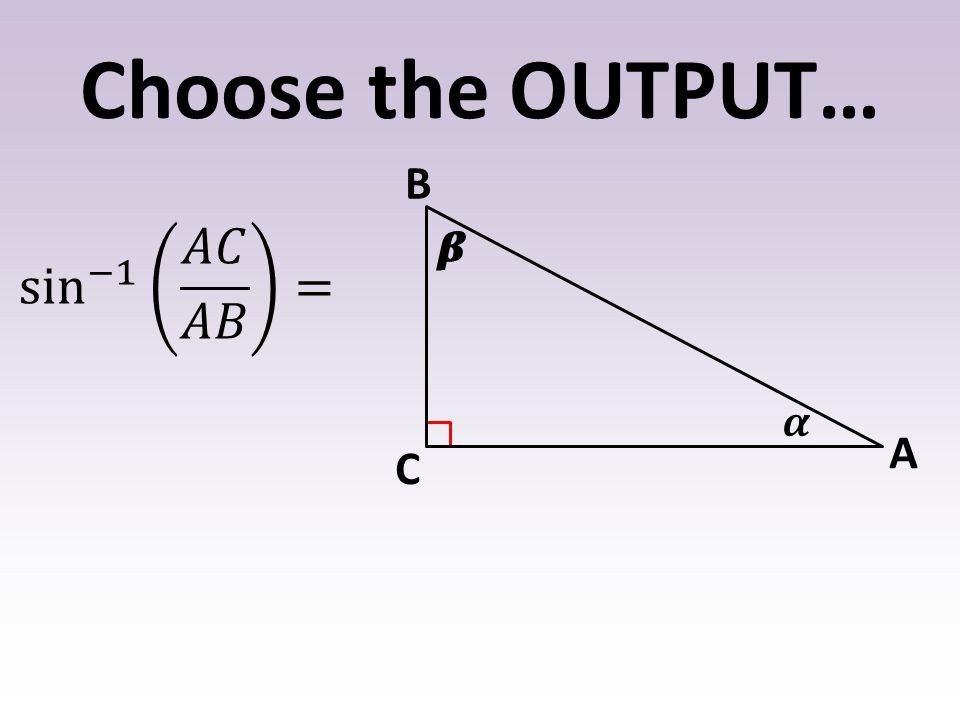 Choose the OUTPUT… 𝜶 𝜷 B A C sin −1 𝐴𝐶 𝐴𝐵 = 𝜷