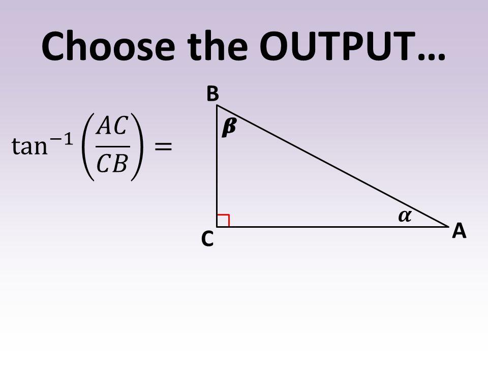 Choose the OUTPUT… 𝜶 𝜷 B A C tan −1 𝐴𝐶 𝐶𝐵 = 𝜷