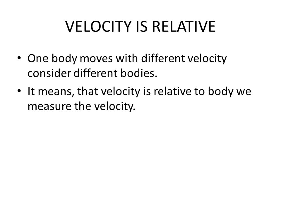 VELOCITY IS RELATIVE One body moves with different velocity consider different bodies.