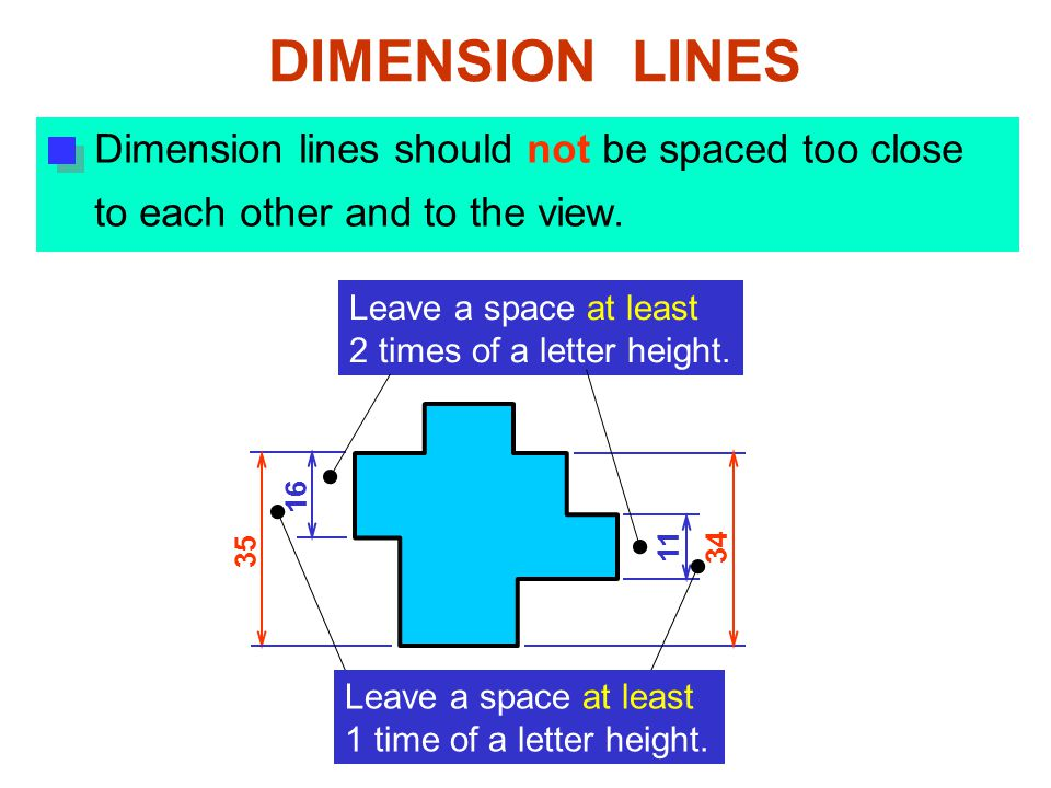 DIMENSION LINES Dimension lines should not be spaced too close to each other and to the view. Leave a space at least.