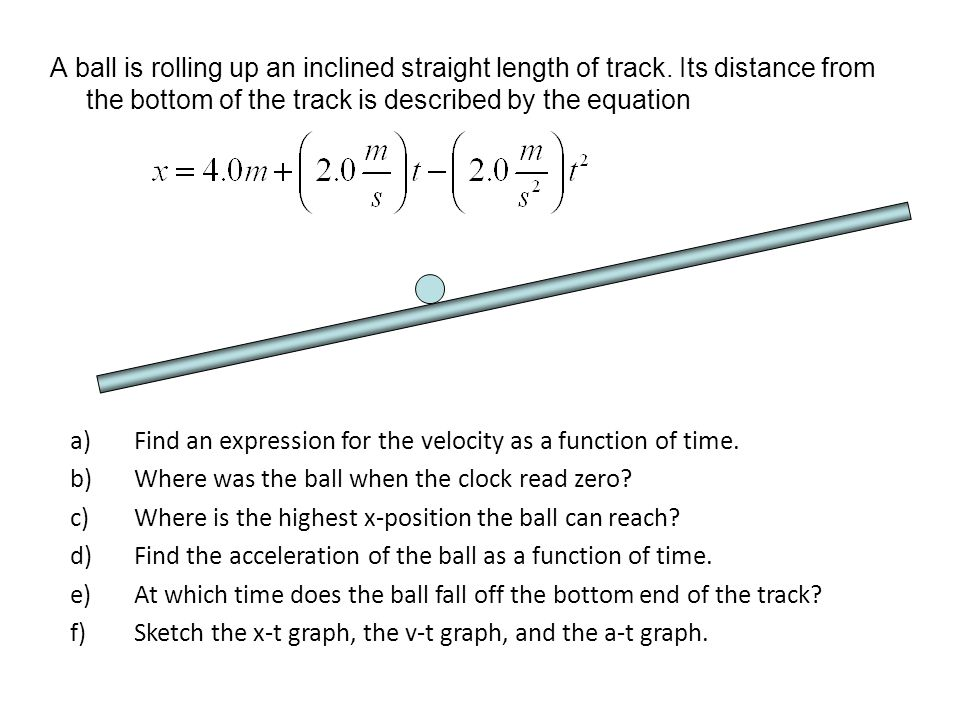 A ball is rolling up an inclined straight length of track
