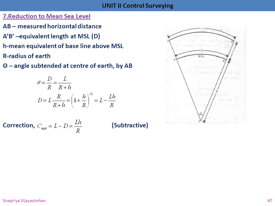 7.Reduction to Mean Sea Level AB – measured horizontal distance A'B' –equivalent length at MSL (D) h-mean equivalent of base line above MSL R-radius of earth Θ – angle subtended at centre of earth, by AB Correction, (Subtractive)