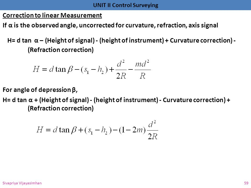 Correction to linear Measurement If α is the observed angle, uncorrected for curvature, refraction, axis signal H= d tan α – (Height of signal) - (height of instrument) + Curvature correction) - (Refraction correction) For angle of depression β, H= d tan α + (Height of signal) - (height of instrument) - Curvature correction) + (Refraction correction)