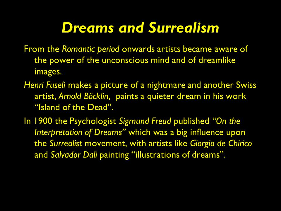 Dreams and Surrealism From the Romantic period onwards artists became aware of the power of the unconscious mind and of dreamlike images.