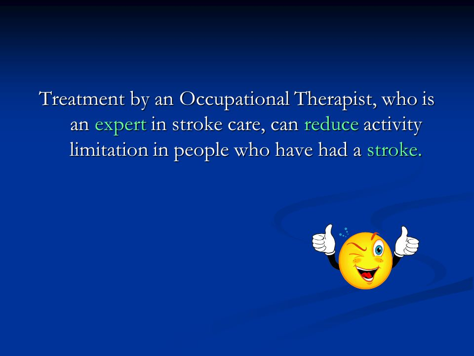 Treatment by an Occupational Therapist, who is an expert in stroke care, can reduce activity limitation in people who have had a stroke.