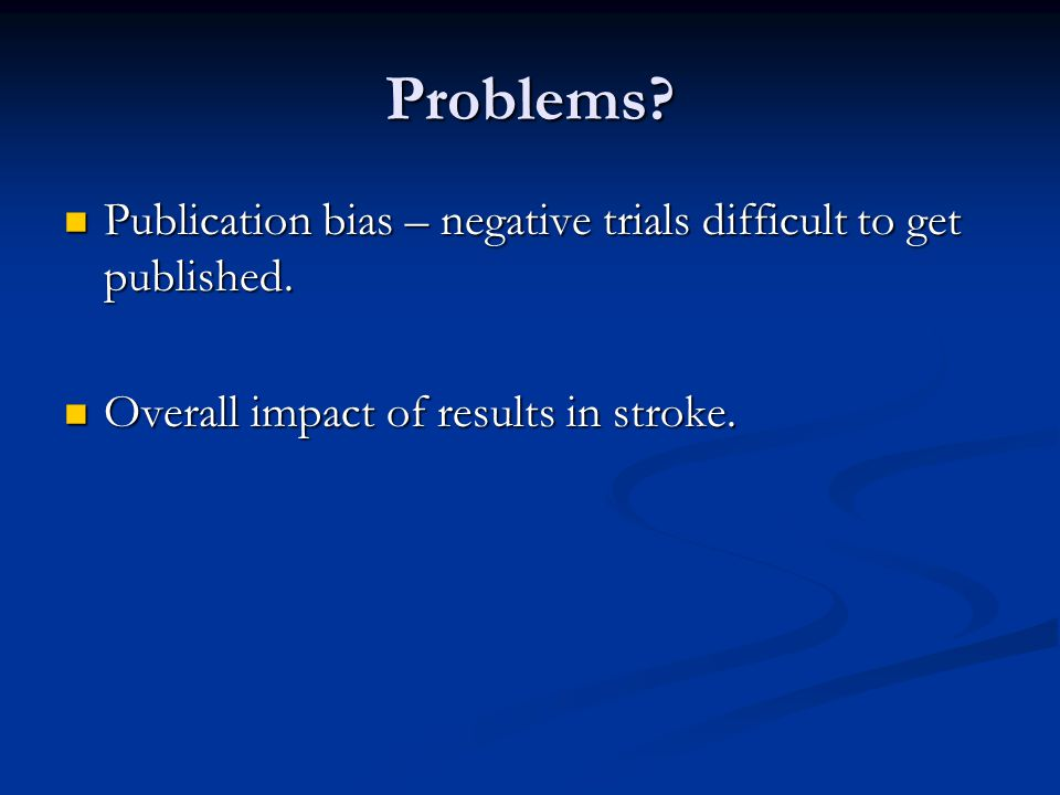 Problems. Publication bias – negative trials difficult to get published.