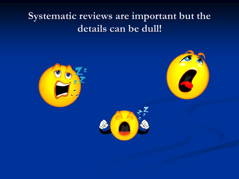 Systematic reviews are important but the details can be dull!