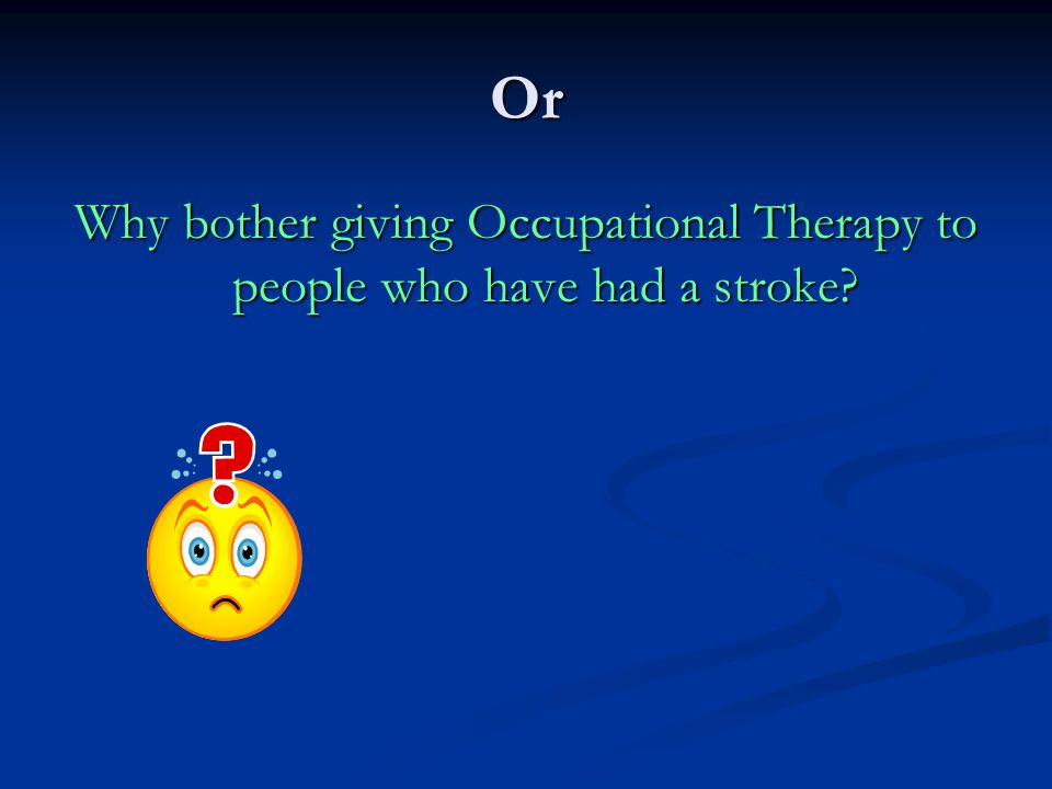 Or Why bother giving Occupational Therapy to people who have had a stroke