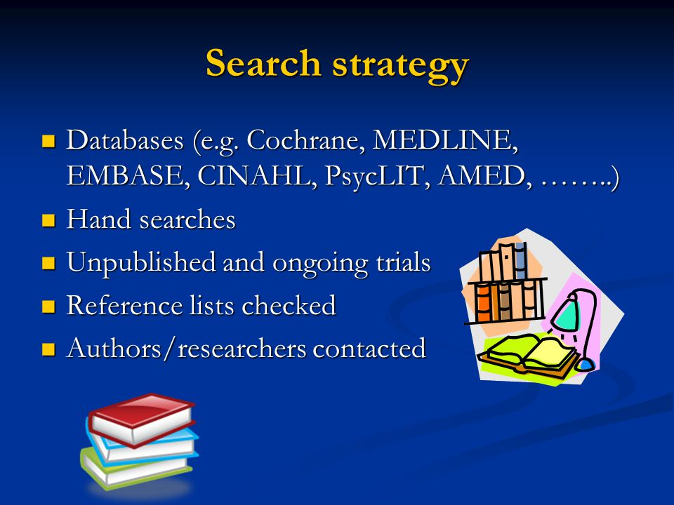 Search strategy Databases (e.g. Cochrane, MEDLINE, EMBASE, CINAHL, PsycLIT, AMED, ……..) Hand searches.