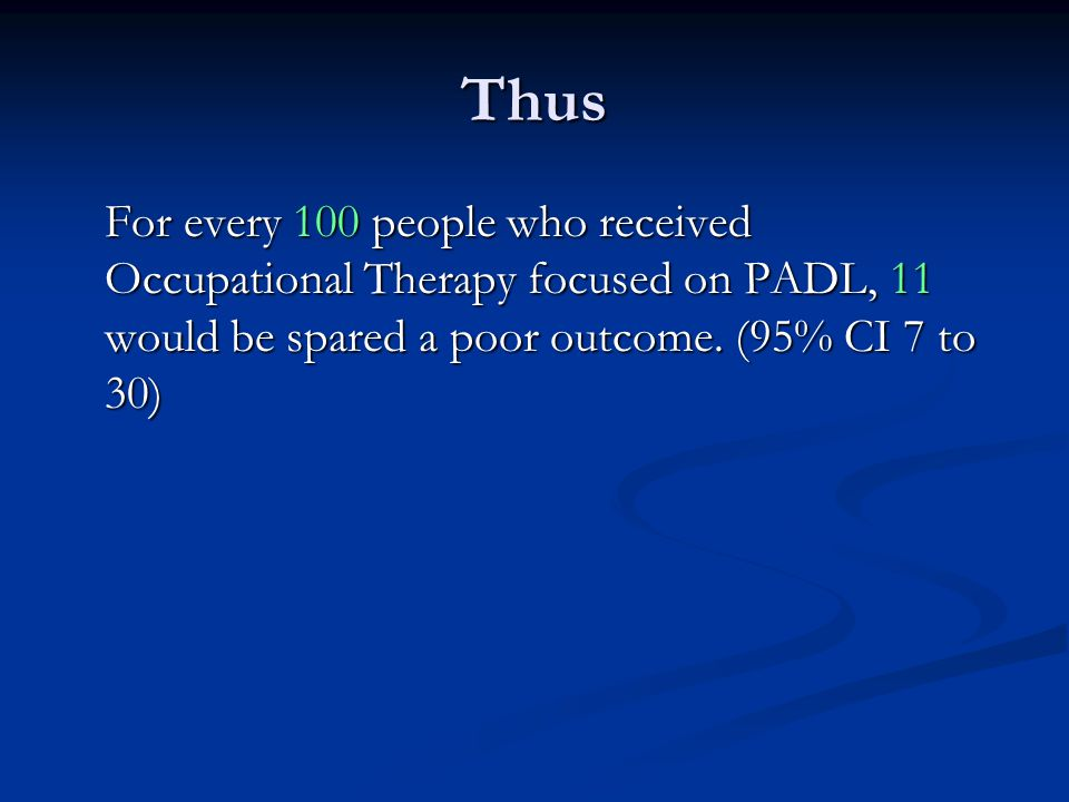 Thus For every 100 people who received Occupational Therapy focused on PADL, 11 would be spared a poor outcome.