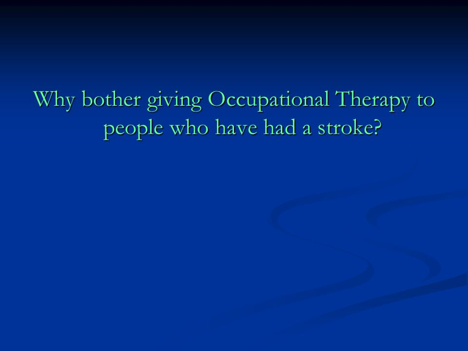 Why bother giving Occupational Therapy to people who have had a stroke