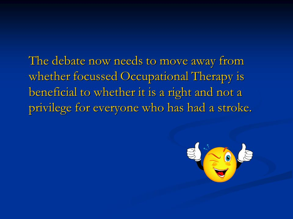 The debate now needs to move away from whether focussed Occupational Therapy is beneficial to whether it is a right and not a privilege for everyone who has had a stroke.