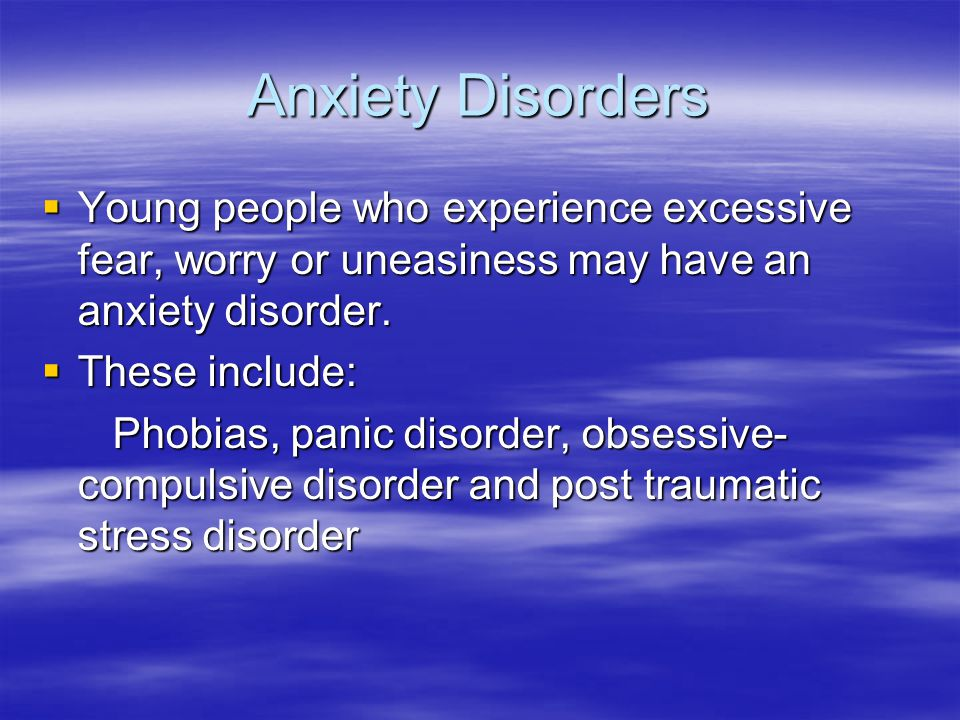 Anxiety Disorders Young people who experience excessive fear, worry or uneasiness may have an anxiety disorder.