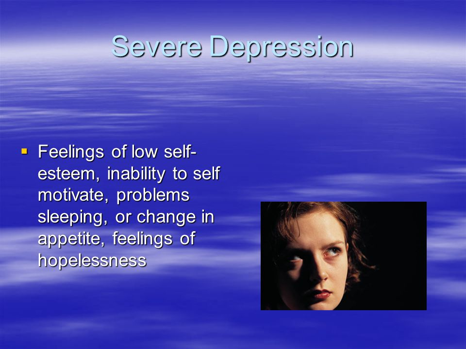 Severe Depression Feelings of low self-esteem, inability to self motivate, problems sleeping, or change in appetite, feelings of hopelessness.