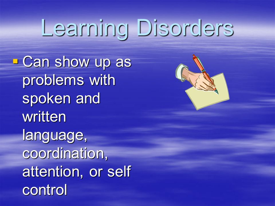Learning Disorders Can show up as problems with spoken and written language, coordination, attention, or self control.