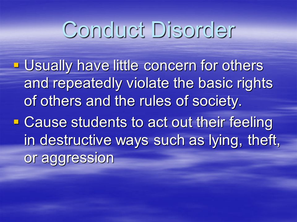 Conduct Disorder Usually have little concern for others and repeatedly violate the basic rights of others and the rules of society.