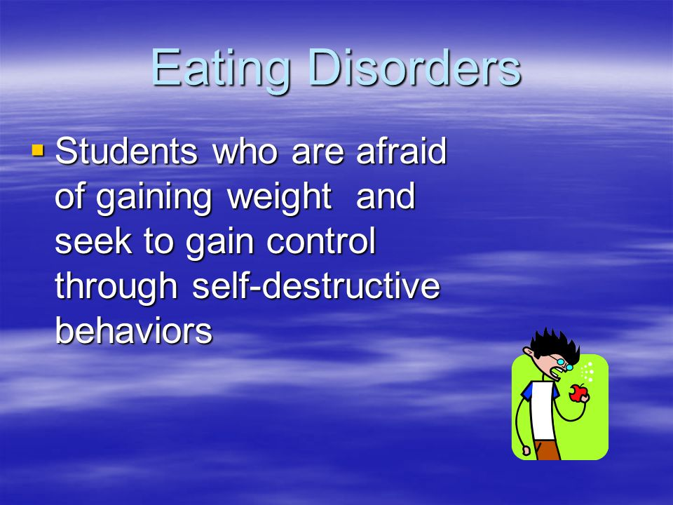 Eating Disorders Students who are afraid of gaining weight and seek to gain control through self-destructive behaviors.