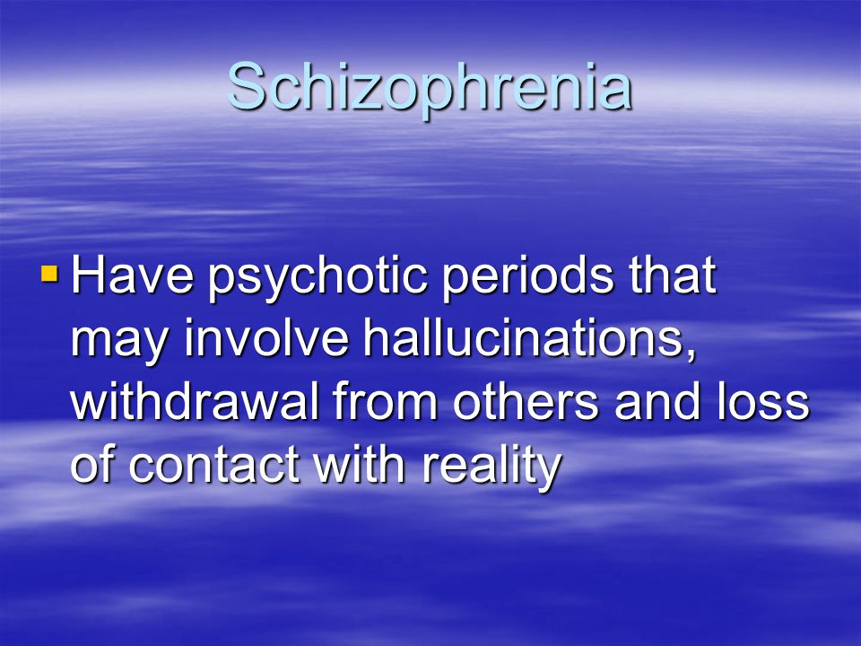 Schizophrenia Have psychotic periods that may involve hallucinations, withdrawal from others and loss of contact with reality.