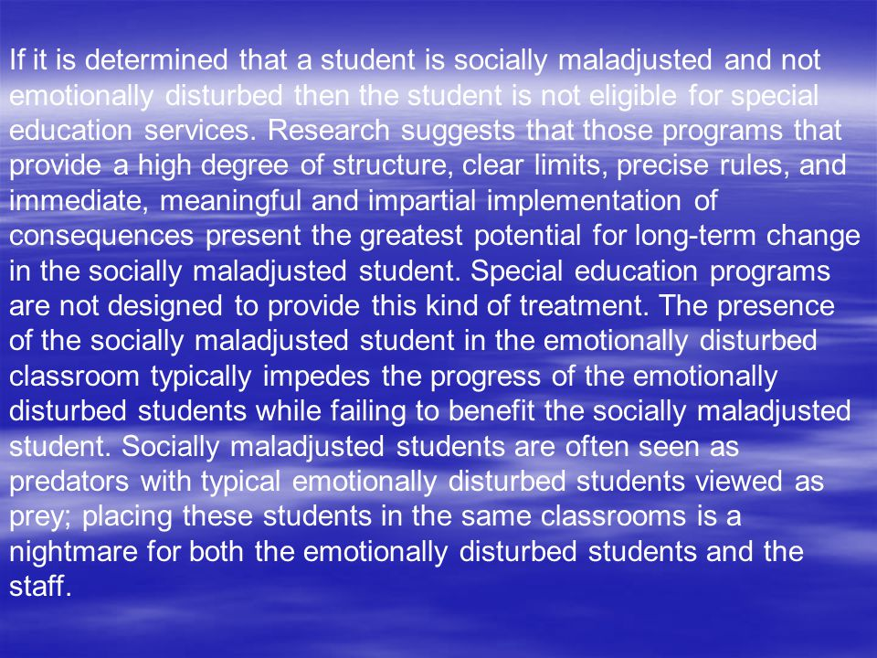 If it is determined that a student is socially maladjusted and not emotionally disturbed then the student is not eligible for special education services.