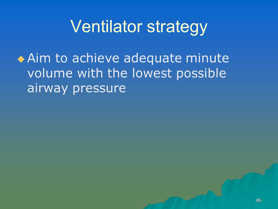 Ventilator strategy Aim to achieve adequate minute volume with the lowest possible airway pressure