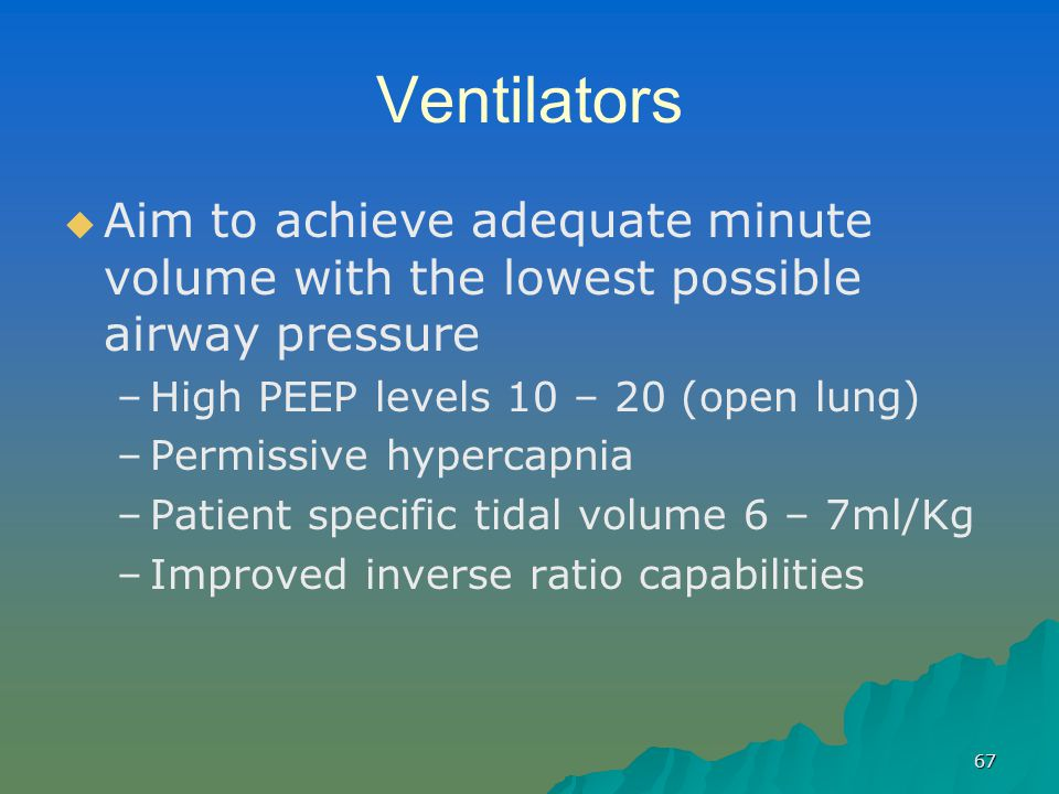 Ventilators Aim to achieve adequate minute volume with the lowest possible airway pressure. High PEEP levels 10 – 20 (open lung)