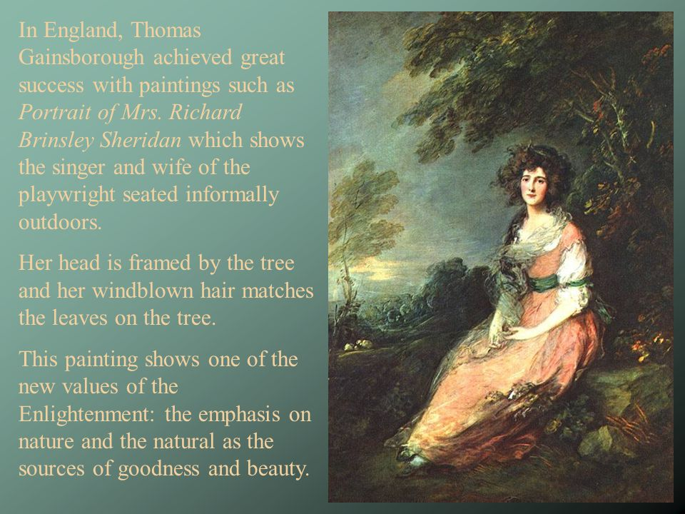In England, Thomas Gainsborough achieved great success with paintings such as Portrait of Mrs. Richard Brinsley Sheridan which shows the singer and wife of the playwright seated informally outdoors.