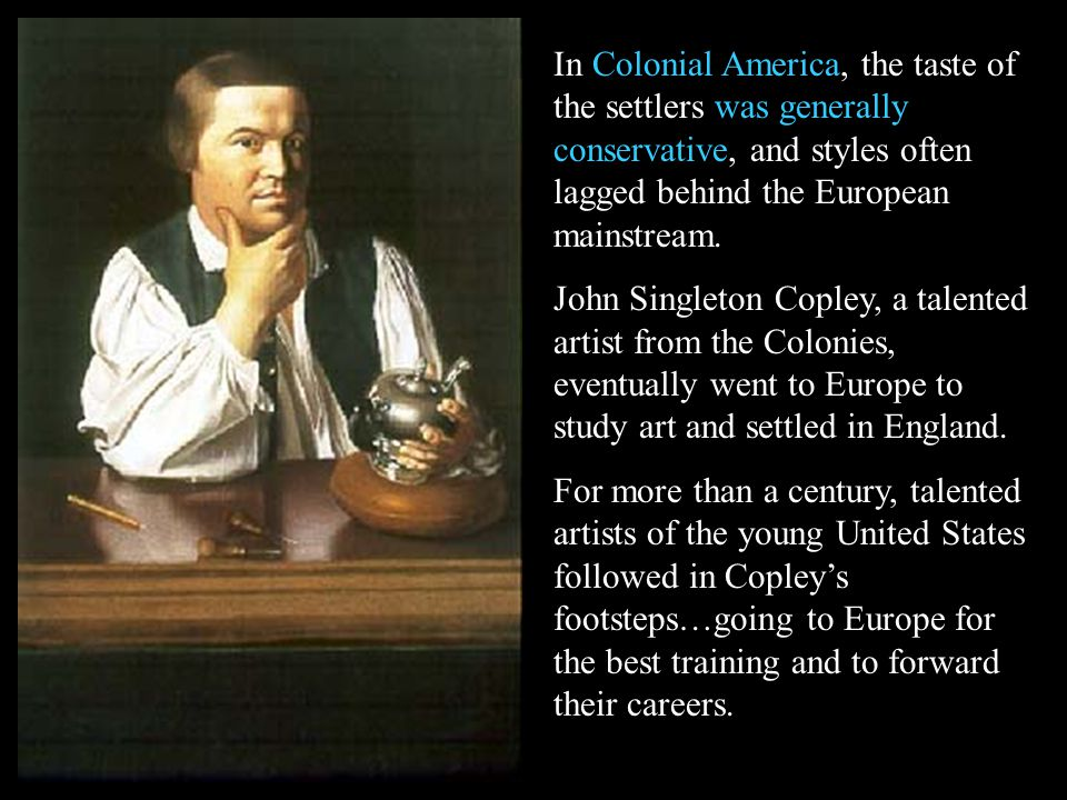 In Colonial America, the taste of the settlers was generally conservative, and styles often lagged behind the European mainstream.
