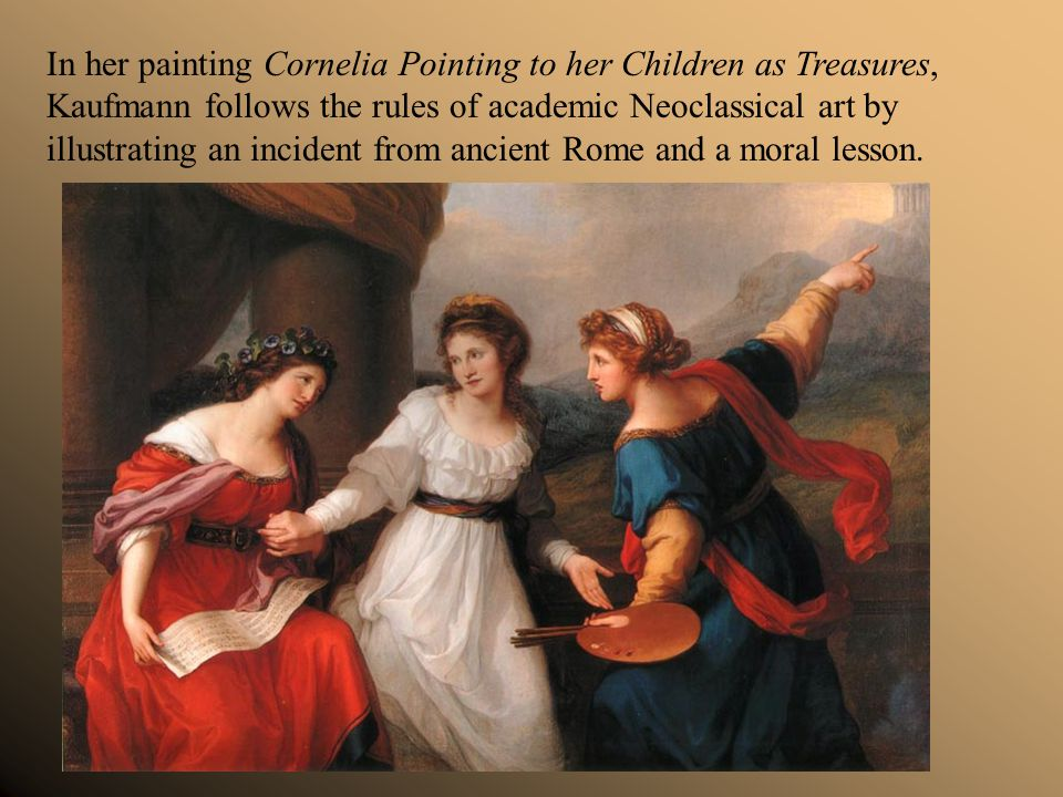 In her painting Cornelia Pointing to her Children as Treasures, Kaufmann follows the rules of academic Neoclassical art by illustrating an incident from ancient Rome and a moral lesson.