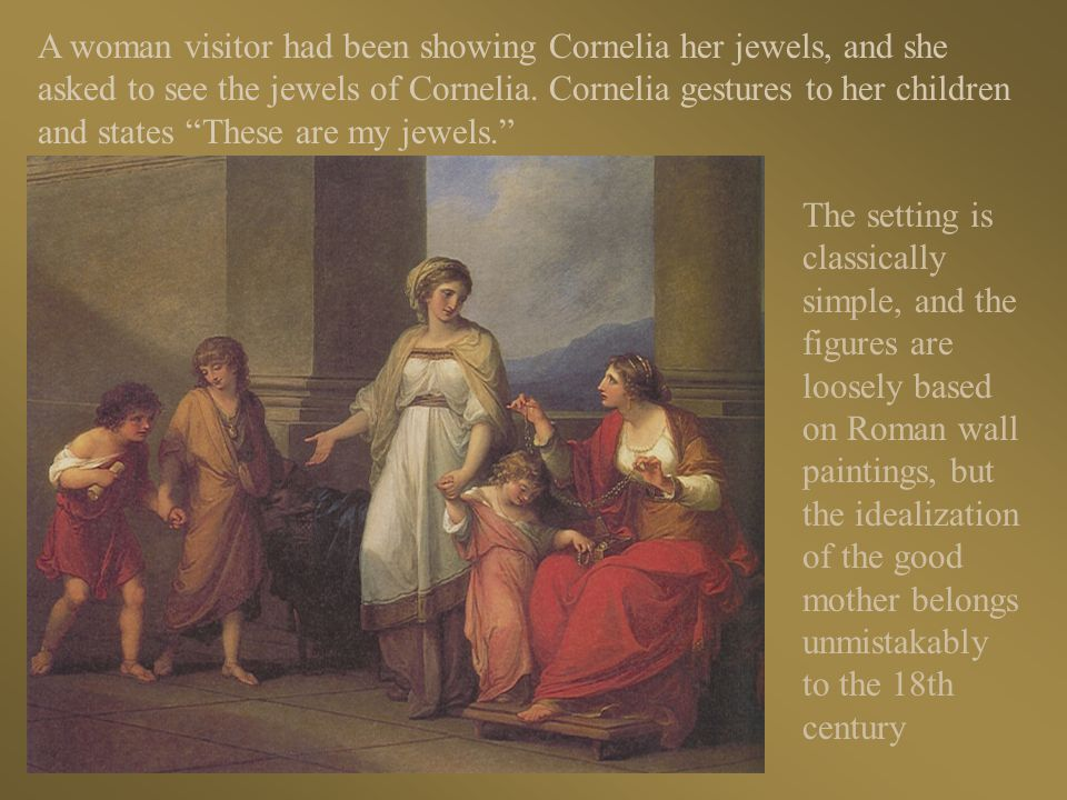 A woman visitor had been showing Cornelia her jewels, and she asked to see the jewels of Cornelia. Cornelia gestures to her children and states These are my jewels.