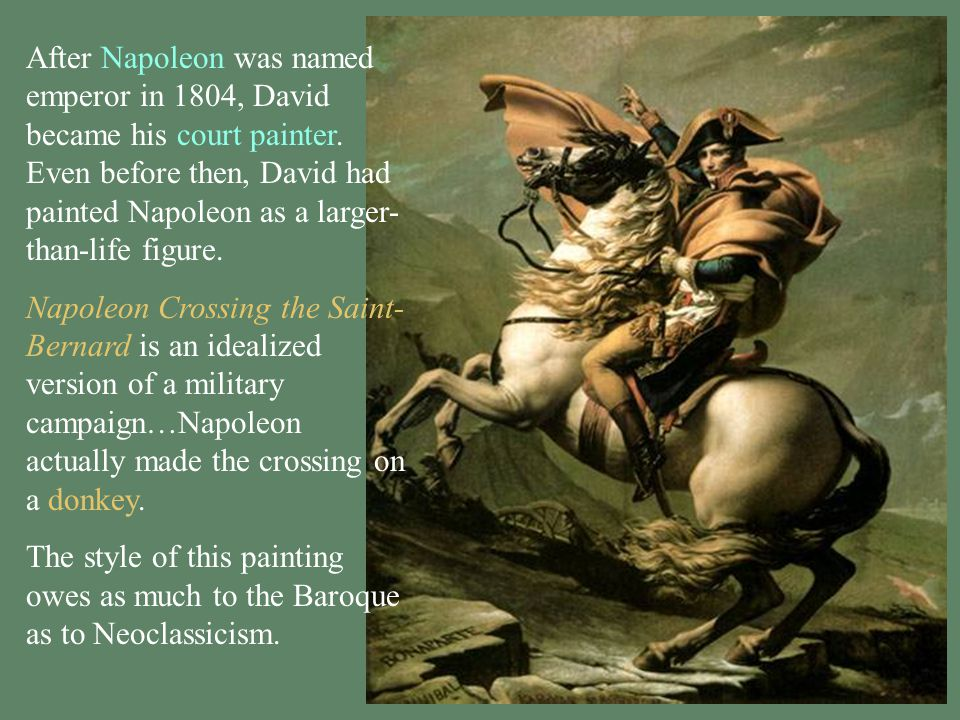 After Napoleon was named emperor in 1804, David became his court painter. Even before then, David had painted Napoleon as a larger-than-life figure.