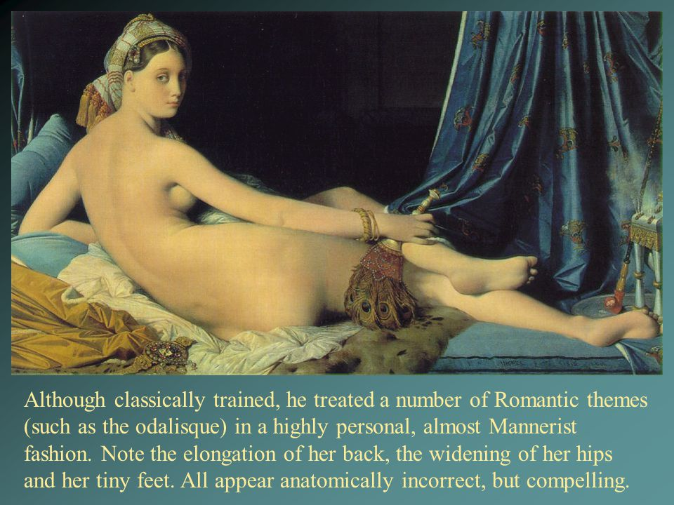 Although classically trained, he treated a number of Romantic themes (such as the odalisque) in a highly personal, almost Mannerist fashion. Note the elongation of her back, the widening of her hips and her tiny feet. All appear anatomically incorrect, but compelling.
