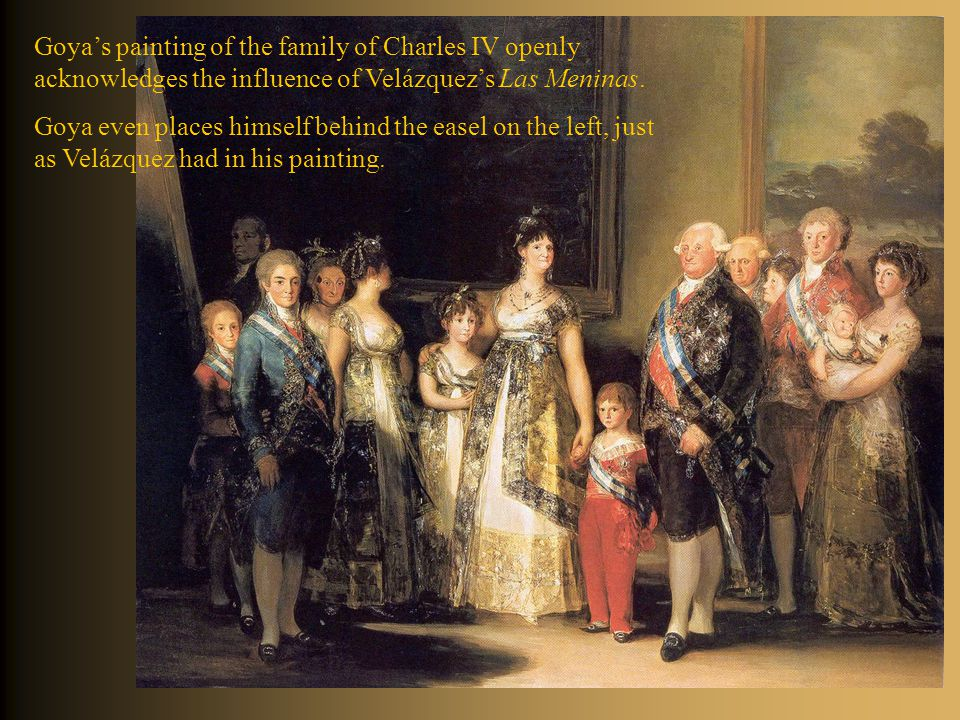 Goya's painting of the family of Charles IV openly acknowledges the influence of Velázquez's Las Meninas.