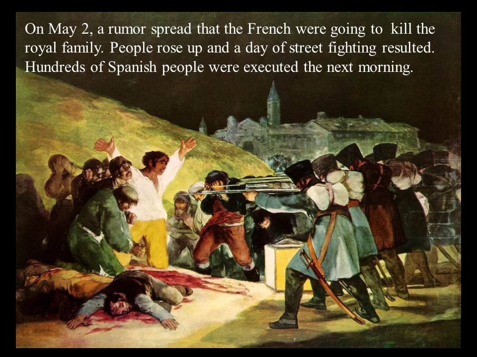 On May 2, a rumor spread that the French were going to kill the royal family. People rose up and a day of street fighting resulted. Hundreds of Spanish people were executed the next morning.