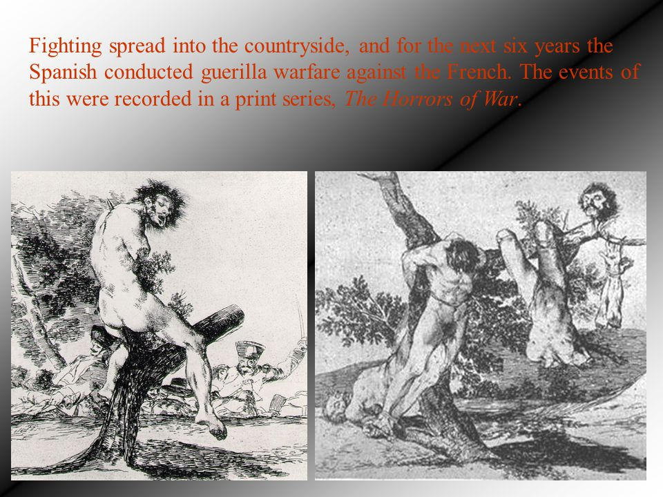 Fighting spread into the countryside, and for the next six years the Spanish conducted guerilla warfare against the French. The events of this were recorded in a print series, The Horrors of War.