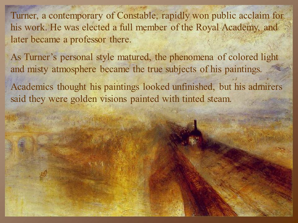 Turner, a contemporary of Constable, rapidly won public acclaim for his work. He was elected a full member of the Royal Academy, and later became a professor there.